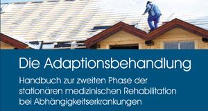 Die Adaptionsbehandlung. Handbuch zur zweiten Phase der stationären medizinischen Rehabilitation bei Abhängigkeitserkrankungen